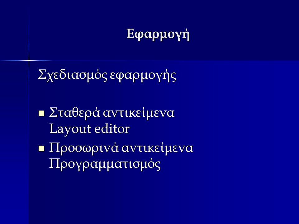 Εφαρμογή Σχεδιασμός εφαρμογής Σταθερά αντικείμενα Layout editor Σταθερά αντικείμενα Layout editor Προσωρινά αντικείμενα Προγραμματισμός Προσωρινά αντικείμενα Προγραμματισμός