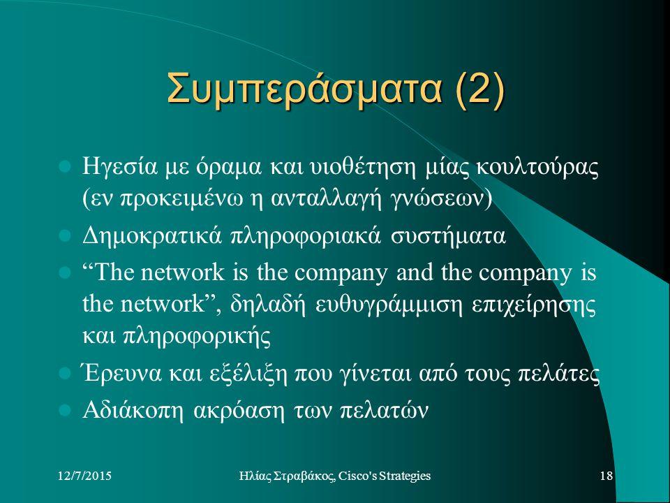 12/7/2015Hλίας Στραβάκος, Cisco s Strategies18 Συμπεράσματα (2) Ηγεσία με όραμα και υιοθέτηση μίας κουλτούρας (εν προκειμένω η ανταλλαγή γνώσεων) Δημοκρατικά πληροφοριακά συστήματα The network is the company and the company is the network , δηλαδή ευθυγράμμιση επιχείρησης και πληροφορικής Έρευνα και εξέλιξη που γίνεται από τους πελάτες Αδιάκοπη ακρόαση των πελατών