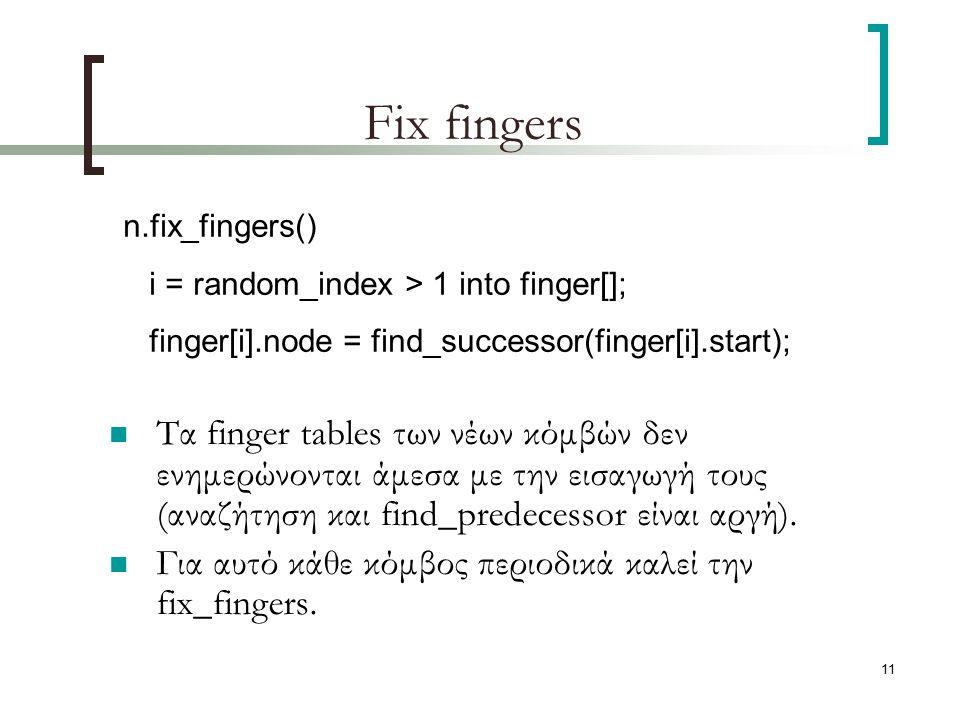 11 Fix fingers Τα finger tables των νέων κόμβών δεν ενημερώνονται άμεσα με την εισαγωγή τους (αναζήτηση και find_predecessor είναι αργή). Για αυτό κάθ