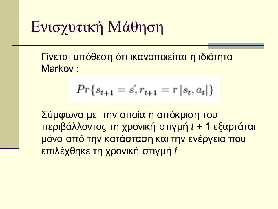 Ενισχυτική Μάθηση Γίνεται υπόθεση ότι ικανοποιείται η ιδιότητα Markov : Σύμφωνα με την οποία η απόκριση του περιβάλλοντος τη χρονική στιγμή t + 1 εξαρτάται μόνο από την κατάσταση και την ενέργεια που επιλέχθηκε τη χρονική στιγμή t