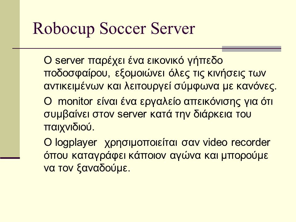 Robocup Soccer Server O server παρέχει ένα εικονικό γήπεδο ποδοσφαίρου, εξομοιώνει όλες τις κινήσεις των αντικειμένων και λειτουργεί σύμφωνα με κανόνε
