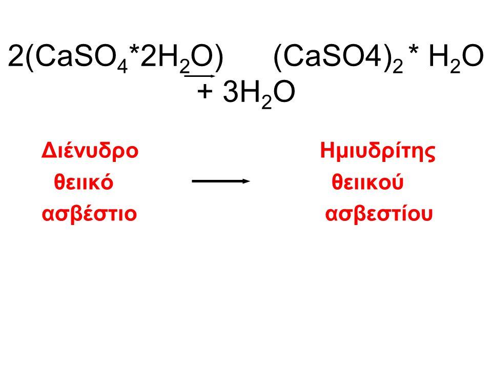2(CaSO 4 *2H 2 O) (CaSO4) 2 * H 2 O + 3H 2 O Διένυδρο Ημιυδρίτης θειικό θειικού ασβέστιο ασβεστίου