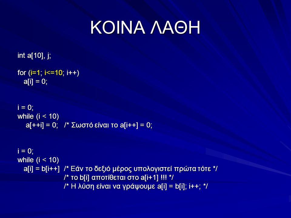 ΚΟΙΝΑ ΛΑΘΗ int a[10], j; for (i=1; i<=10; i++) a[i] = 0; a[i] = 0; i = 0; while (i < 10) a[++i] = 0; /* Σωστό είναι το a[i++] = 0; a[++i] = 0; /* Σωστό είναι το a[i++] = 0; i = 0; while (i < 10) a[i] = b[i++] /* Εάν το δεξιό μέρος υπολογιστεί πρώτα τότε */ a[i] = b[i++] /* Εάν το δεξιό μέρος υπολογιστεί πρώτα τότε */ /* το b[i] αποτίθεται στο a[i+1] !!.