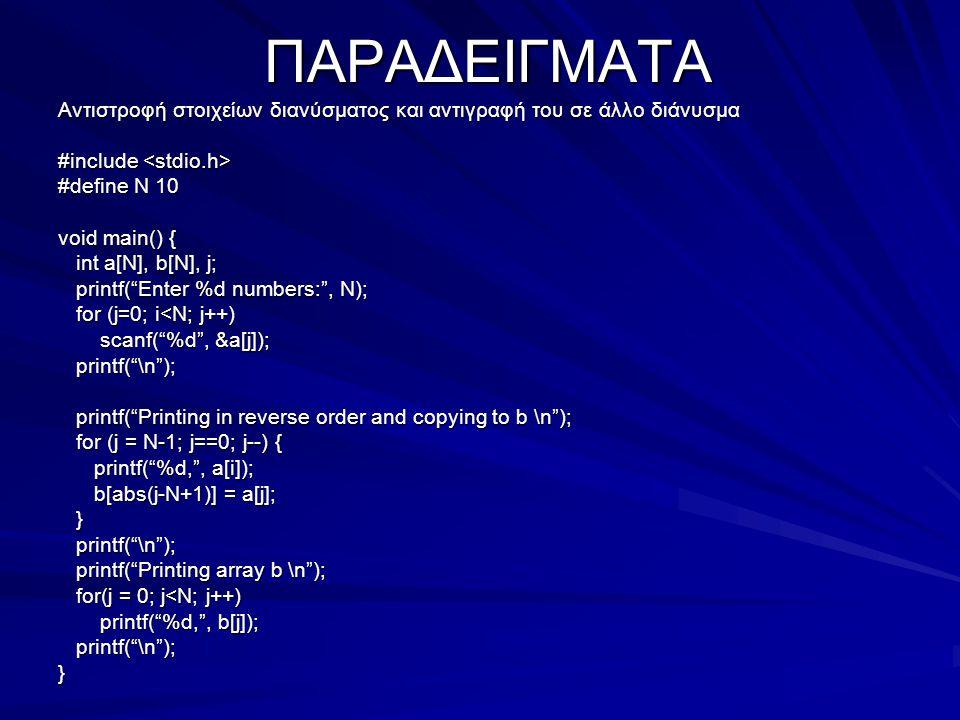 ΠΑΡΑΔΕΙΓΜΑΤΑ Αντιστροφή στοιχείων διανύσματος και αντιγραφή του σε άλλο διάνυσμα #include #include #define N 10 void main() { int a[N], b[N], j; int a[N], b[N], j; printf( Enter %d numbers: , N); printf( Enter %d numbers: , N); for (j=0; i<N; j++) for (j=0; i<N; j++) scanf( %d , &a[j]); scanf( %d , &a[j]); printf( \n ); printf( \n ); printf( Printing in reverse order and copying to b \n ); printf( Printing in reverse order and copying to b \n ); for (j = N-1; j==0; j--) { for (j = N-1; j==0; j--) { printf( %d, , a[i]); printf( %d, , a[i]); b[abs(j-N+1)] = a[j]; b[abs(j-N+1)] = a[j]; } printf( \n ); printf( \n ); printf( Printing array b \n ); printf( Printing array b \n ); for(j = 0; j<N; j++) for(j = 0; j<N; j++) printf( %d, , b[j]); printf( %d, , b[j]); printf( \n ); printf( \n );}