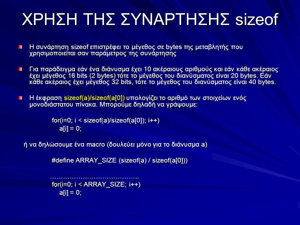 ΧΡΗΣΗ ΤΗΣ ΣΥΝΑΡΤΗΣΗΣ sizeof Η συνάρτηση sizeof επιστρέφει το μέγεθος σε bytes της μεταβλητής που χρησιμοποιείται σαν παράμετρος της συνάρτησης Για παράδειγμα εάν ένα διάνυσμα έχει 10 ακέραιους αριθμούς και εάν κάθε ακέραιος έχει μέγεθος 16 bits (2 bytes) τότε το μέγεθος του διανύσματος είναι 20 bytes.