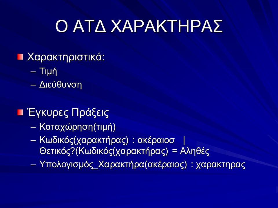 Ο ΑΤΔ ΧΑΡΑΚΤΗΡΑΣ Χαρακτηριστικά: –Τιμή –Διεύθυνση Έγκυρες Πράξεις –Καταχώρηση(τιμή) –Κωδικός(χαρακτήρας) : ακέραιοσ | Θετικός (Κωδικός(χαρακτήρας) = Αληθές –Υπολογισμός_Χαρακτήρα(ακέραιος) : χαρακτηρας