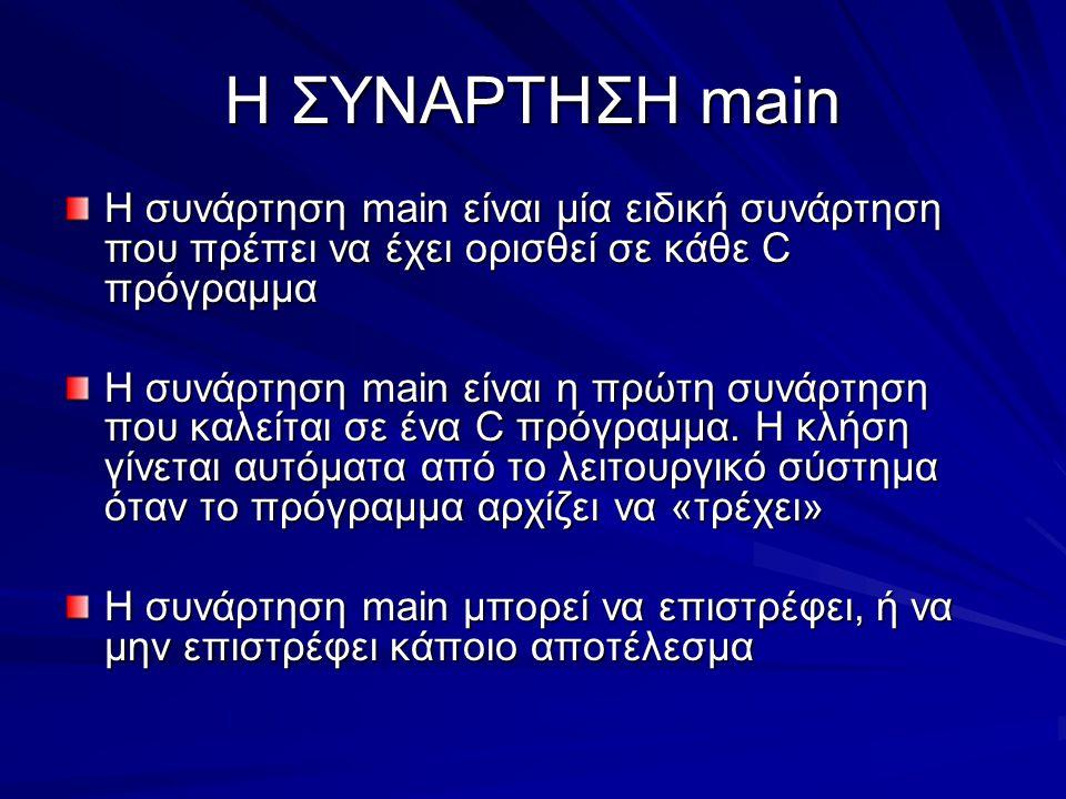 Η ΣΥΝΑΡΤΗΣΗ main Η συνάρτηση main είναι μία ειδική συνάρτηση που πρέπει να έχει ορισθεί σε κάθε C πρόγραμμα Η συνάρτηση main είναι η πρώτη συνάρτηση που καλείται σε ένα C πρόγραμμα.