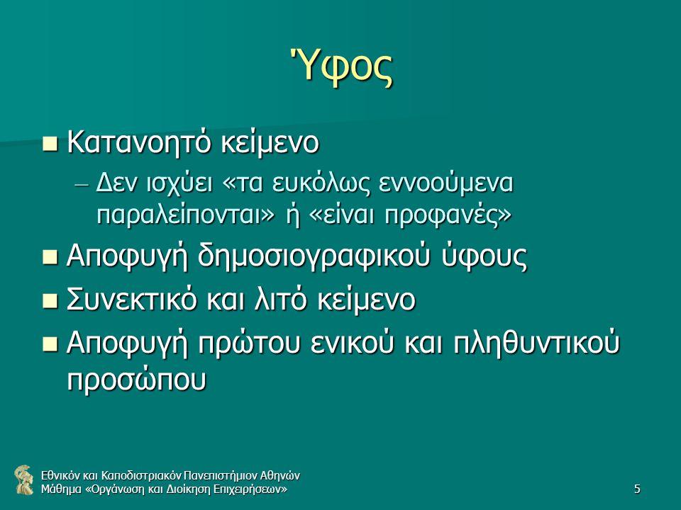 Εθνικόν και Καποδιστριακόν Πανεπιστήμιον Αθηνών Μάθημα «Οργάνωση και Διοίκηση Επιχειρήσεων»5 Ύφος Κατανοητό κείμενο Κατανοητό κείμενο – Δεν ισχύει «τα ευκόλως εννοούμενα παραλείπονται» ή «είναι προφανές» Αποφυγή δημοσιογραφικού ύφους Αποφυγή δημοσιογραφικού ύφους Συνεκτικό και λιτό κείμενο Συνεκτικό και λιτό κείμενο Αποφυγή πρώτου ενικού και πληθυντικού προσώπου Αποφυγή πρώτου ενικού και πληθυντικού προσώπου