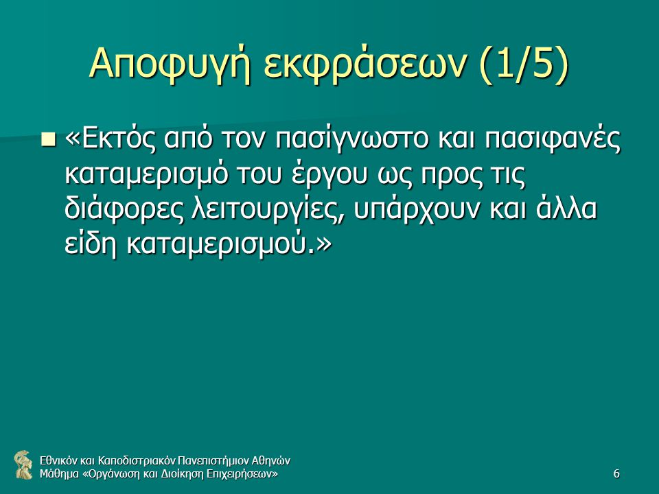 Εθνικόν και Καποδιστριακόν Πανεπιστήμιον Αθηνών Μάθημα «Οργάνωση και Διοίκηση Επιχειρήσεων»6 Αποφυγή εκφράσεων (1/5) «Εκτός από τον πασίγνωστο και πασιφανές καταμερισμό του έργου ως προς τις διάφορες λειτουργίες, υπάρχουν και άλλα είδη καταμερισμού.» «Εκτός από τον πασίγνωστο και πασιφανές καταμερισμό του έργου ως προς τις διάφορες λειτουργίες, υπάρχουν και άλλα είδη καταμερισμού.»