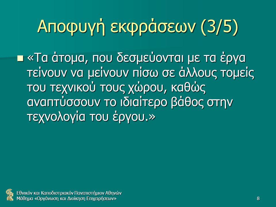 Εθνικόν και Καποδιστριακόν Πανεπιστήμιον Αθηνών Μάθημα «Οργάνωση και Διοίκηση Επιχειρήσεων»8 Αποφυγή εκφράσεων (3/5) «Τα άτομα, που δεσμεύονται με τα έργα τείνουν να μείνουν πίσω σε άλλους τομείς του τεχνικού τους χώρου, καθώς αναπτύσσουν το ιδιαίτερο βάθος στην τεχνολογία του έργου.» «Τα άτομα, που δεσμεύονται με τα έργα τείνουν να μείνουν πίσω σε άλλους τομείς του τεχνικού τους χώρου, καθώς αναπτύσσουν το ιδιαίτερο βάθος στην τεχνολογία του έργου.»