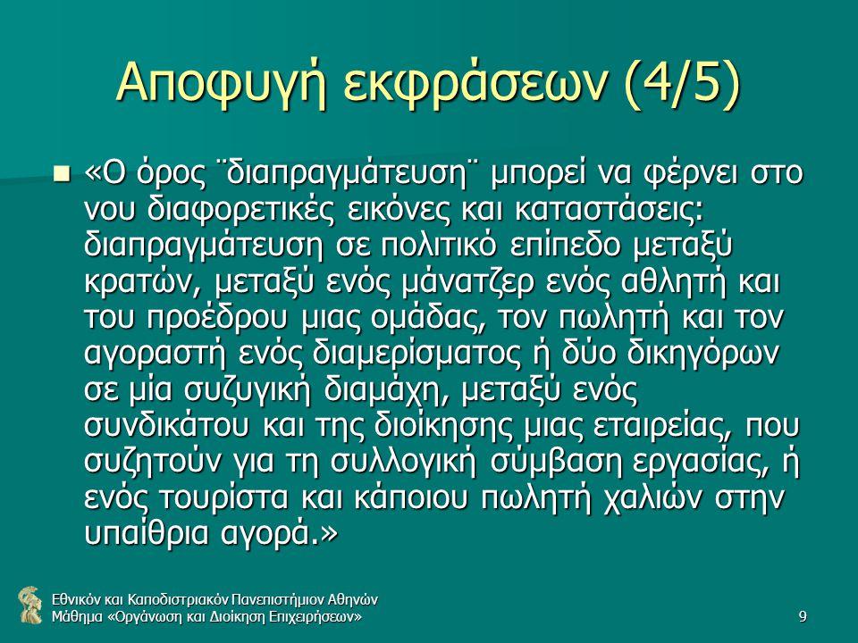 Εθνικόν και Καποδιστριακόν Πανεπιστήμιον Αθηνών Μάθημα «Οργάνωση και Διοίκηση Επιχειρήσεων»9 Αποφυγή εκφράσεων (4/5) «Ο όρος ¨διαπραγμάτευση¨ μπορεί να φέρνει στο νου διαφορετικές εικόνες και καταστάσεις: διαπραγμάτευση σε πολιτικό επίπεδο μεταξύ κρατών, μεταξύ ενός μάνατζερ ενός αθλητή και του προέδρου μιας ομάδας, τον πωλητή και τον αγοραστή ενός διαμερίσματος ή δύο δικηγόρων σε μία συζυγική διαμάχη, μεταξύ ενός συνδικάτου και της διοίκησης μιας εταιρείας, που συζητούν για τη συλλογική σύμβαση εργασίας, ή ενός τουρίστα και κάποιου πωλητή χαλιών στην υπαίθρια αγορά.» «Ο όρος ¨διαπραγμάτευση¨ μπορεί να φέρνει στο νου διαφορετικές εικόνες και καταστάσεις: διαπραγμάτευση σε πολιτικό επίπεδο μεταξύ κρατών, μεταξύ ενός μάνατζερ ενός αθλητή και του προέδρου μιας ομάδας, τον πωλητή και τον αγοραστή ενός διαμερίσματος ή δύο δικηγόρων σε μία συζυγική διαμάχη, μεταξύ ενός συνδικάτου και της διοίκησης μιας εταιρείας, που συζητούν για τη συλλογική σύμβαση εργασίας, ή ενός τουρίστα και κάποιου πωλητή χαλιών στην υπαίθρια αγορά.»