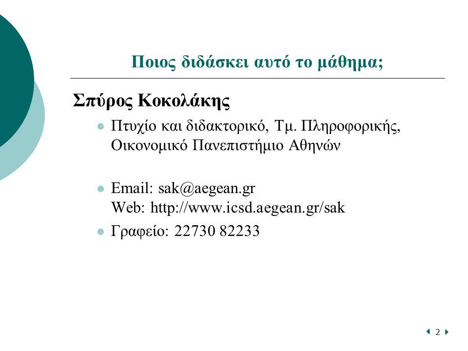 2 Ποιος διδάσκει αυτό το μάθημα; Σπύρος Κοκολάκης Πτυχίο και διδακτορικό, Τμ. Πληροφορικής, Οικονομικό Πανεπιστήμιο Αθηνών Email: sak@aegean.gr Web: h