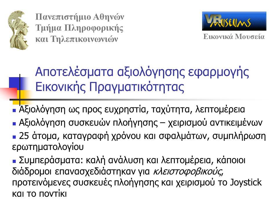 Πανεπιστήμιο Αθηνών Τμήμα Πληροφορικής και Τηλεπικοινωνιών Εικονικά Μουσεία Αποτελέσματα αξιολόγησης εφαρμογής Εικονικής Πραγματικότητας Αξιολόγηση ως προς ευχρηστία, ταχύτητα, λεπτομέρεια Αξιολόγηση συσκευών πλοήγησης – χειρισμού αντικειμένων 25 άτομα, καταγραφή χρόνου και σφαλμάτων, συμπλήρωση ερωτηματολογίου Συμπεράσματα: καλή ανάλυση και λεπτομέρεια, κάποιοι διάδρομοι επανασχεδιάστηκαν για κλειστοφοβικούς, προτεινόμενες συσκευές πλοήγησης και χειρισμού το Joystick και το ποντίκι