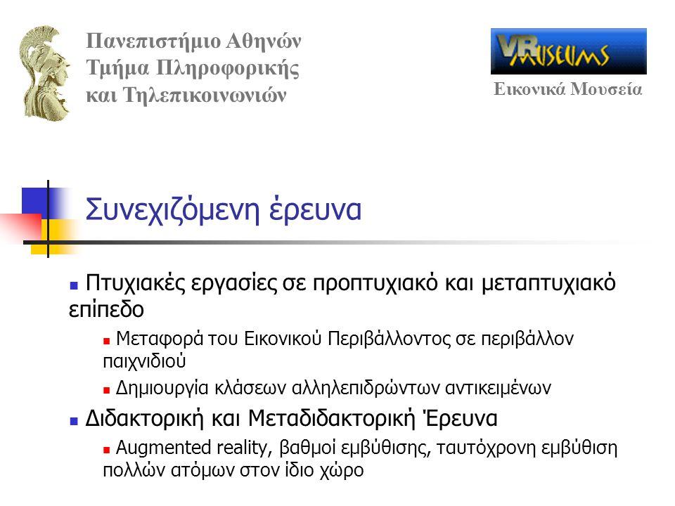 Πανεπιστήμιο Αθηνών Τμήμα Πληροφορικής και Τηλεπικοινωνιών Εικονικά Μουσεία Συνεχιζόμενη έρευνα Πτυχιακές εργασίες σε προπτυχιακό και μεταπτυχιακό επίπεδο Μεταφορά του Εικονικού Περιβάλλοντος σε περιβάλλον παιχνιδιού Δημιουργία κλάσεων αλληλεπιδρώντων αντικειμένων Διδακτορική και Μεταδιδακτορική Έρευνα Augmented reality, βαθμοί εμβύθισης, ταυτόχρονη εμβύθιση πολλών ατόμων στον ίδιο χώρο