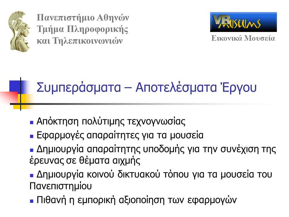 Πανεπιστήμιο Αθηνών Τμήμα Πληροφορικής και Τηλεπικοινωνιών Εικονικά Μουσεία Συμπεράσματα – Αποτελέσματα Έργου Απόκτηση πολύτιμης τεχνογνωσίας Εφαρμογές απαραίτητες για τα μουσεία Δημιουργία απαραίτητης υποδομής για την συνέχιση της έρευνας σε θέματα αιχμής Δημιουργία κοινού δικτυακού τόπου για τα μουσεία του Πανεπιστημίου Πιθανή η εμπορική αξιοποίηση των εφαρμογών