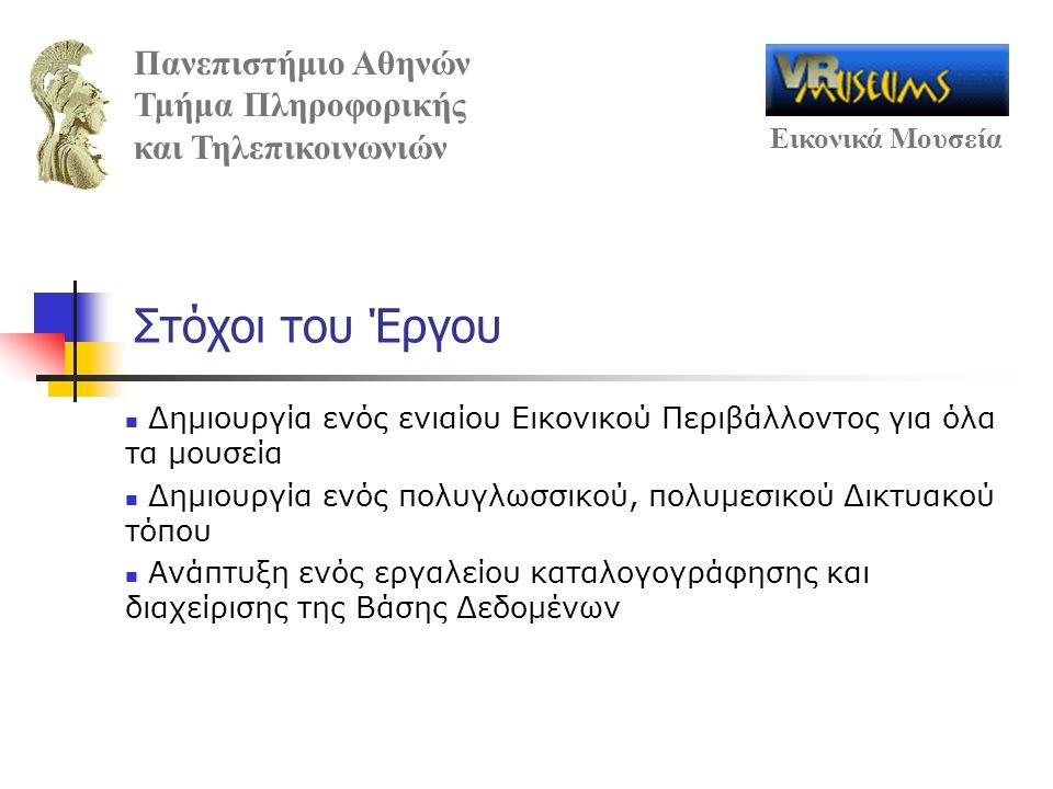 Πανεπιστήμιο Αθηνών Τμήμα Πληροφορικής και Τηλεπικοινωνιών Εικονικά Μουσεία Στόχοι του Έργου Δημιουργία ενός ενιαίου Εικονικού Περιβάλλοντος για όλα τα μουσεία Δημιουργία ενός πολυγλωσσικού, πολυμεσικού Δικτυακού τόπου Ανάπτυξη ενός εργαλείου καταλογογράφησης και διαχείρισης της Βάσης Δεδομένων