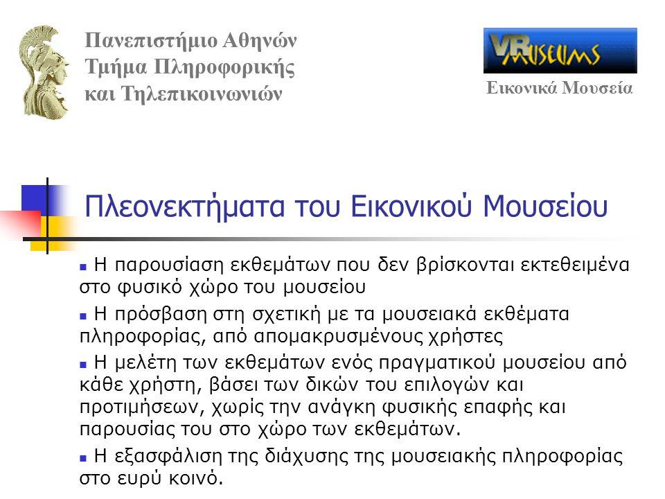 Πανεπιστήμιο Αθηνών Τμήμα Πληροφορικής και Τηλεπικοινωνιών Εικονικά Μουσεία Πλεονεκτήματα του Εικονικού Μουσείου Η παρουσίαση εκθεμάτων που δεν βρίσκονται εκτεθειμένα στο φυσικό χώρο του μουσείου Η πρόσβαση στη σχετική με τα μουσειακά εκθέματα πληροφορίας, από απομακρυσμένους χρήστες Η μελέτη των εκθεμάτων ενός πραγματικού μουσείου από κάθε χρήστη, βάσει των δικών του επιλογών και προτιμήσεων, χωρίς την ανάγκη φυσικής επαφής και παρουσίας του στο χώρο των εκθεμάτων.