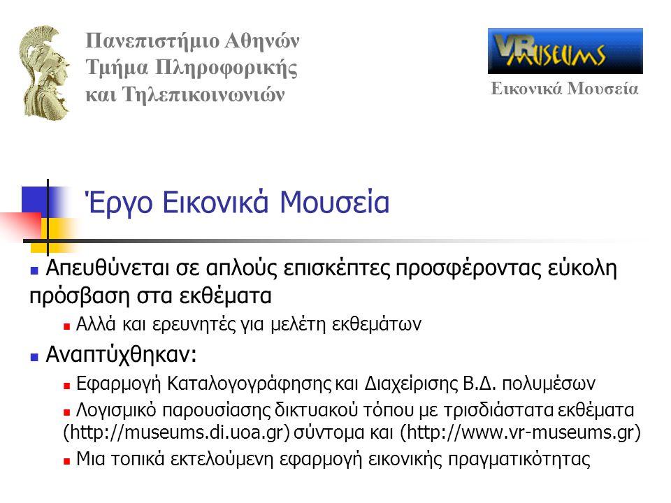 Πανεπιστήμιο Αθηνών Τμήμα Πληροφορικής και Τηλεπικοινωνιών Εικονικά Μουσεία Έργο Εικονικά Μουσεία Απευθύνεται σε απλούς επισκέπτες προσφέροντας εύκολη πρόσβαση στα εκθέματα Αλλά και ερευνητές για μελέτη εκθεμάτων Αναπτύχθηκαν: Εφαρμογή Καταλογογράφησης και Διαχείρισης Β.Δ.