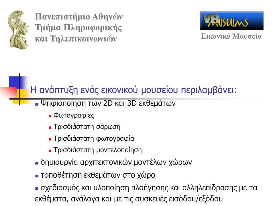 Πανεπιστήμιο Αθηνών Τμήμα Πληροφορικής και Τηλεπικοινωνιών Εικονικά Μουσεία Η ανάπτυξη ενός εικονικού μουσείου περιλαμβάνει: Ψηφιοποίηση των 2D και 3D