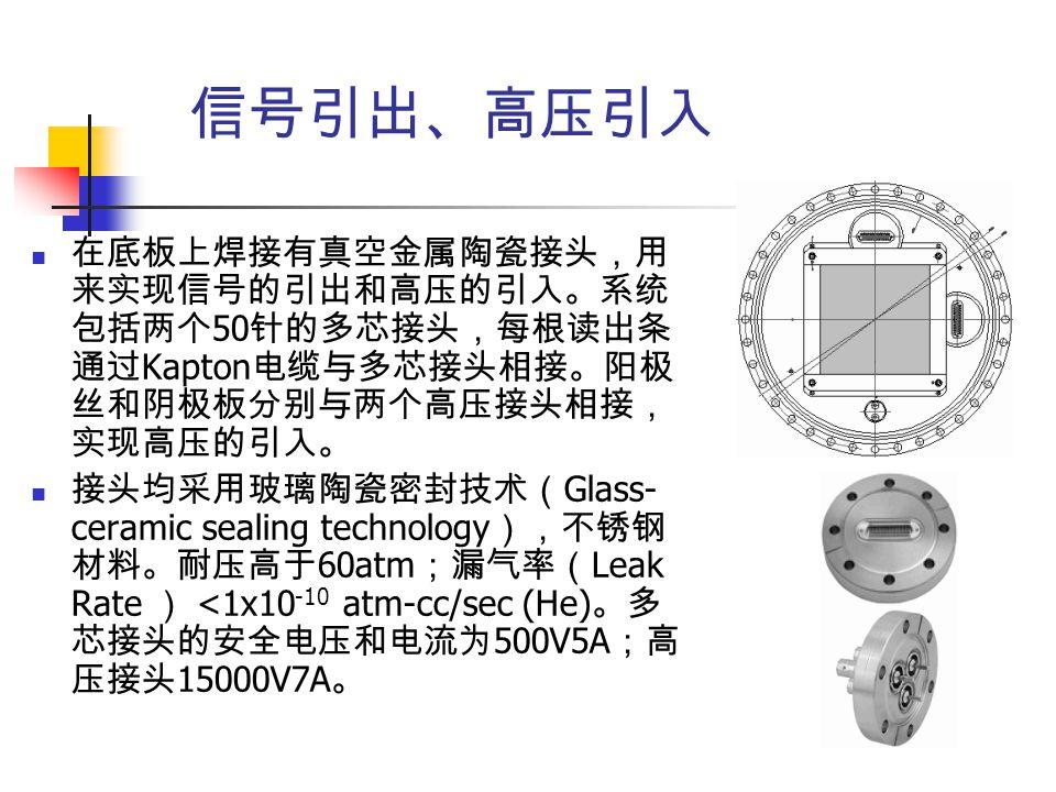 信号引出、高压引入 在底板上焊接有真空金属陶瓷接头,用 来实现信号的引出和高压的引入。系统 包括两个 50 针的多芯接头,每根读出条 通过 Kapton 电缆与多芯接头相接。阳极 丝和阴极板分别与两个高压接头相接, 实现高压的引入。 接头均采用玻璃陶瓷密封技术( Glass- ceramic sea