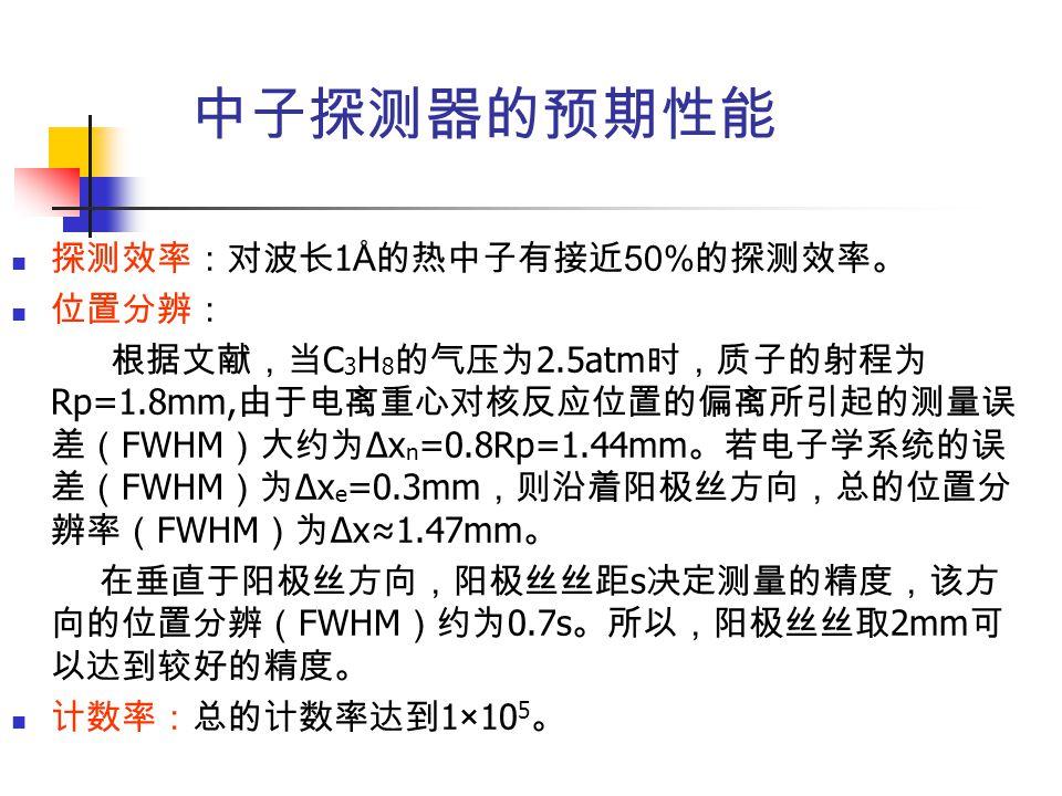 中子探测器的预期性能 探测效率:对波长 1 Å 的热中子有接近 50% 的探测效率。 位置分辨: 根据文献,当 C 3 H 8 的气压为 2.5atm 时,质子的射程为 Rp=1.8mm, 由于电离重心对核反应位置的偏离所引起的测量误 差( FWHM )大约为 Δx n =0.8Rp=1.44mm