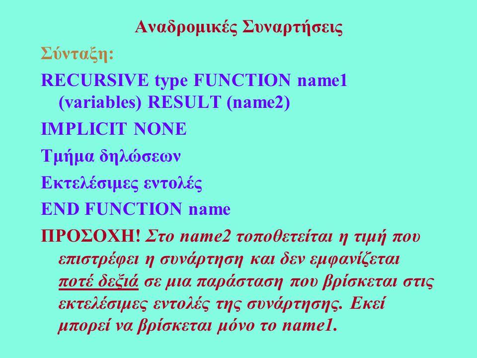 Αναδρομικές Συναρτήσεις Σύνταξη: RECURSIVE type FUNCTION name1 (variables) RESULT (name2) IMPLICIT NONE Τμήμα δηλώσεων Εκτελέσιμες εντολές END FUNCTIO