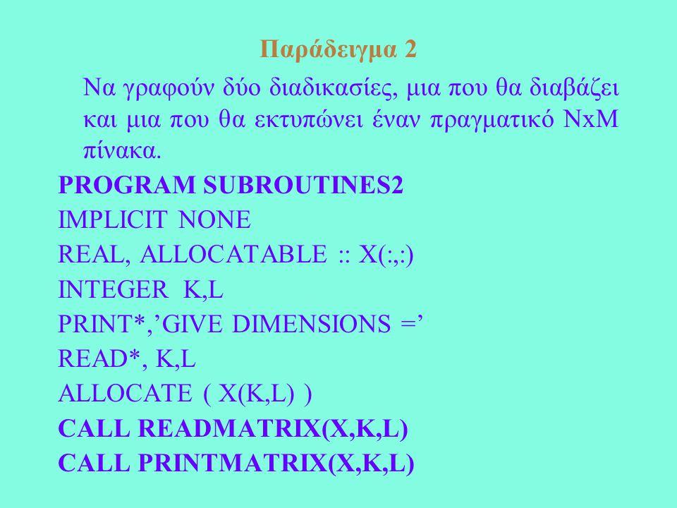 Παράδειγμα 2 Να γραφούν δύο διαδικασίες, μια που θα διαβάζει και μια που θα εκτυπώνει έναν πραγματικό ΝxΜ πίνακα. PROGRAM SUBROUTINES2 IMPLICIT NONE R