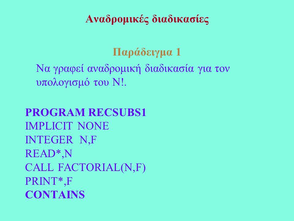 Αναδρομικές διαδικασίες Παράδειγμα 1 Να γραφεί αναδρομική διαδικασία για τον υπολογισμό του Ν!. PROGRAM RECSUBS1 IMPLICIT NONE INTEGER N,F READ*,N CAL
