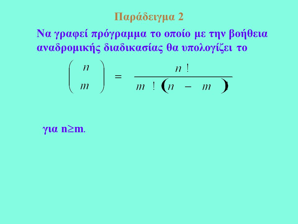 Παράδειγμα 2 Να γραφεί πρόγραμμα το οποίο με την βοήθεια αναδρομικής διαδικασίας θα υπολογίζει το για n  m.