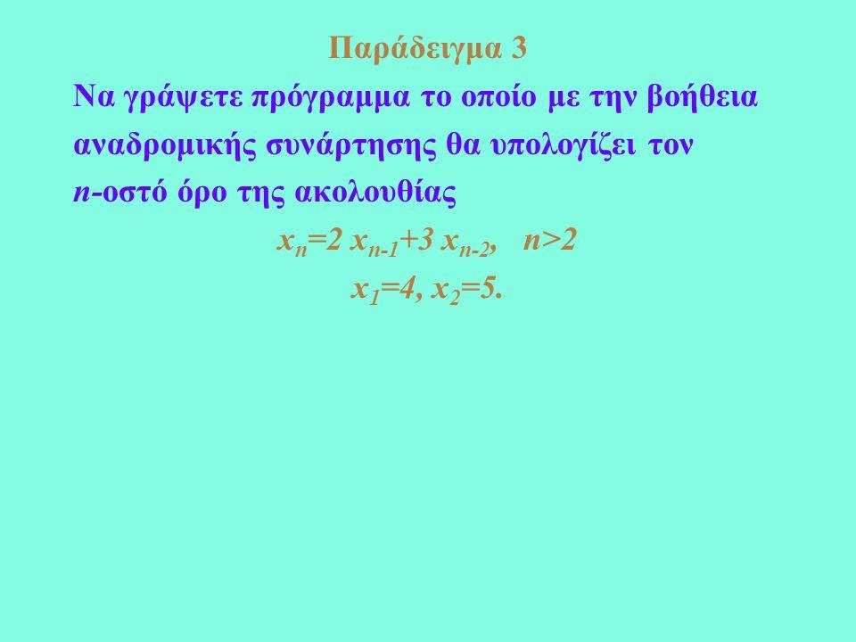 Παράδειγμα 3 Να γράψετε πρόγραμμα το οποίο με την βοήθεια αναδρομικής συνάρτησης θα υπολογίζει τον n-οστό όρο της ακολουθίας x n =2 x n-1 +3 x n-2, n>2 x 1 =4, x 2 =5.