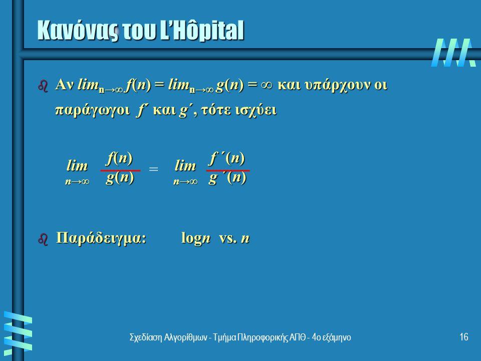 Σχεδίαση Αλγορίθμων - Τμήμα Πληροφορικής ΑΠΘ - 4ο εξάμηνο16 Κανόνας του L'Hôpital b Αν lim n→∞ f(n) = lim n→∞ g(n) = ∞ και υπάρχουν οι παράγωγοι f´ και g´, τότε ισχύει f(n)f(n)g(n)g(n)f(n)f(n)g(n)g(n)lim n→∞ = f ´(n) g ´(n) lim n→∞ b Παράδειγμα: logn vs.