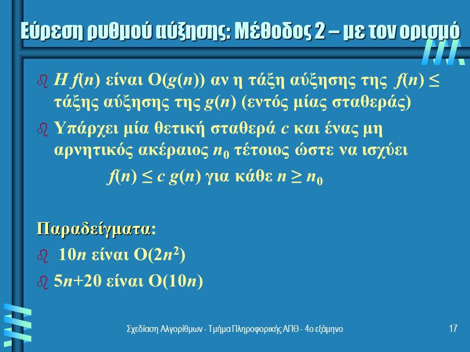 Σχεδίαση Αλγορίθμων - Τμήμα Πληροφορικής ΑΠΘ - 4ο εξάμηνο17 b b Η f(n) είναι O(g(n)) αν η τάξη αύξησης της f(n) ≤ τάξης αύξησης της g(n) (εντός μίας σταθεράς) b b Υπάρχει μία θετική σταθερά c και ένας μη αρνητικός ακέραιος n 0 τέτοιος ώστε να ισχύει f(n) ≤ c g(n) για κάθε n ≥ n 0 Παραδείγματα Παραδείγματα: b b 10n είναι O(2n 2 ) b b 5n+20 είναι O(10n) Εύρεση ρυθμού αύξησης: Μέθοδος 2 – με τον ορισμό