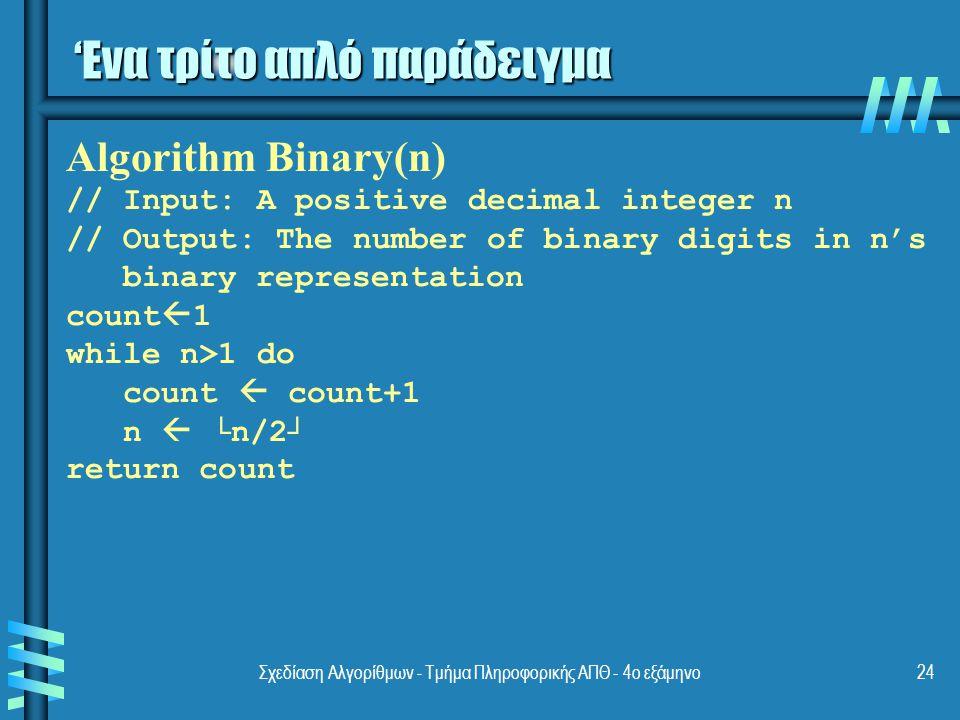 Σχεδίαση Αλγορίθμων - Τμήμα Πληροφορικής ΑΠΘ - 4ο εξάμηνο24 'Ενα τρίτο απλό παράδειγμα Algorithm Binary(n) // Input: A positive decimal integer n // Output: The number of binary digits in n's binary representation count  1 while n>1 do count  count+1 n  └n/2┘ return count