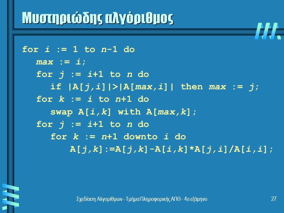 Σχεδίαση Αλγορίθμων - Τμήμα Πληροφορικής ΑΠΘ - 4ο εξάμηνο27 Μυστηριώδης αλγόριθμος for i := 1 to n-1 do max := i; for j := i+1 to n do if |A[j,i]|>|A[