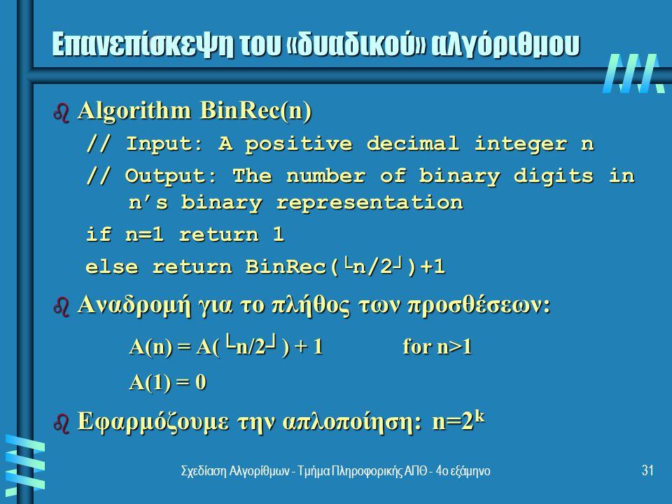 Σχεδίαση Αλγορίθμων - Τμήμα Πληροφορικής ΑΠΘ - 4ο εξάμηνο31 Επανεπίσκεψη του «δυαδικού» αλγόριθμου b Algorithm BinRec(n) // Input: A positive decimal integer n // Output: The number of binary digits in n's binary representation if n=1 return 1 else return BinRec(└n/2┘)+1 b Αναδρομή για το πλήθος των προσθέσεων: A(n) = A(└n/2┘) + 1 for n>1 A(1) = 0 A(1) = 0 b Εφαρμόζουμε την απλοποίηση: n=2 k