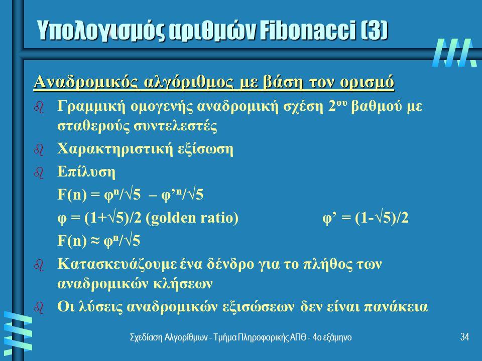 Σχεδίαση Αλγορίθμων - Τμήμα Πληροφορικής ΑΠΘ - 4ο εξάμηνο34 Αναδρομικός αλγόριθμος με βάση τον ορισμό b b Γραμμική ομογενής αναδρομική σχέση 2 ου βαθμού με σταθερούς συντελεστές b b Χαρακτηριστική εξίσωση b b Επίλυση F(n) = φ n /√5 – φ' n /√5 φ = (1+√5)/2 (golden ratio)φ' = (1-√5)/2 F(n) ≈ φ n /√5 b b Κατασκευάζουμε ένα δένδρο για το πλήθος των αναδρομικών κλήσεων b b Οι λύσεις αναδρομικών εξισώσεων δεν είναι πανάκεια Υπολογισμός αριθμών Fibonacci (3)