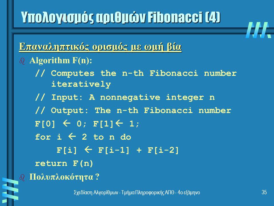 Σχεδίαση Αλγορίθμων - Τμήμα Πληροφορικής ΑΠΘ - 4ο εξάμηνο35 Επαναληπτικός ορισμός με ωμή βία b b Algorithm F(n): // Computes the n-th Fibonacci number iteratively // Input: A nonnegative integer n // Output: The n-th Fibonacci number F[0]  0; F[1]  1; for i  2 to n do F[i]  F[i-1] + F[i-2] return F(n) b b Πολυπλοκότητα .