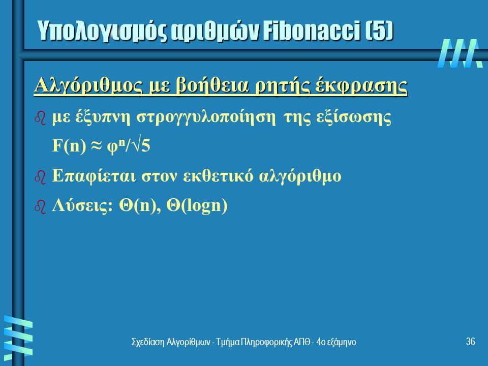 Σχεδίαση Αλγορίθμων - Τμήμα Πληροφορικής ΑΠΘ - 4ο εξάμηνο36 Αλγόριθμος με βοήθεια ρητής έκφρασης b b με έξυπνη στρογγυλοποίηση της εξίσωσης F(n) ≈ φ n /√5 b b Επαφίεται στον εκθετικό αλγόριθμο b b Λύσεις: Θ(n), Θ(logn) Υπολογισμός αριθμών Fibonacci (5)