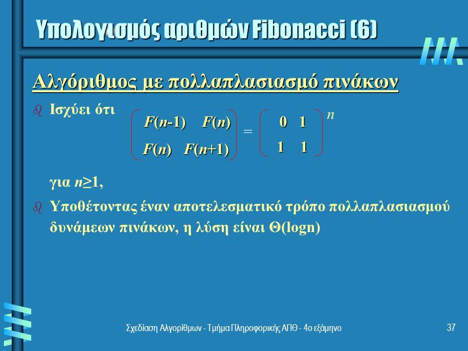Σχεδίαση Αλγορίθμων - Τμήμα Πληροφορικής ΑΠΘ - 4ο εξάμηνο37 Αλγόριθμος με πολλαπλασιασμό πινάκων b b Ισχύει ότι για n≥1, b b Υποθέτοντας έναν αποτελεσματικό τρόπο πολλαπλασιασμού δυνάμεων πινάκων, η λύση είναι Θ(logn) F(n-1) F(n) F(n) F(n+1) 0 1 1 1 = n Υπολογισμός αριθμών Fibonacci (6)