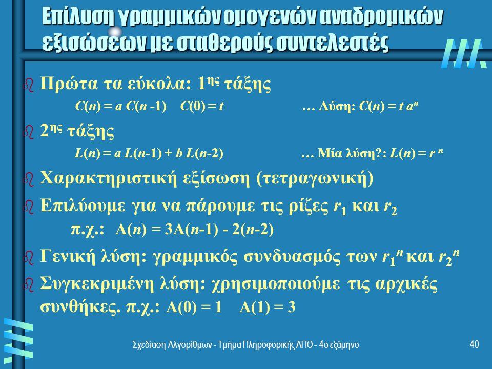 Σχεδίαση Αλγορίθμων - Τμήμα Πληροφορικής ΑΠΘ - 4ο εξάμηνο40 Επίλυση γραμμικών ομογενών αναδρομικών εξισώσεων με σταθερούς συντελεστές b b Πρώτα τα εύκολα: 1 ης τάξης C(n) = a C(n -1) C(0) = t … Λύση: C(n) = t a n b b 2 ης τάξης L(n) = a L(n-1) + b L(n-2) … Μία λύση : L(n) = r n b b Χαρακτηριστική εξίσωση (τετραγωνική) b b Επιλύουμε για να πάρουμε τις ρίζες r 1 και r 2 π.χ.: A(n) = 3A(n-1) - 2(n-2) b b Γενική λύση: γραμμικός συνδυασμός των r 1 n και r 2 n b b Συγκεκριμένη λύση: χρησιμοποιούμε τις αρχικές συνθήκες.