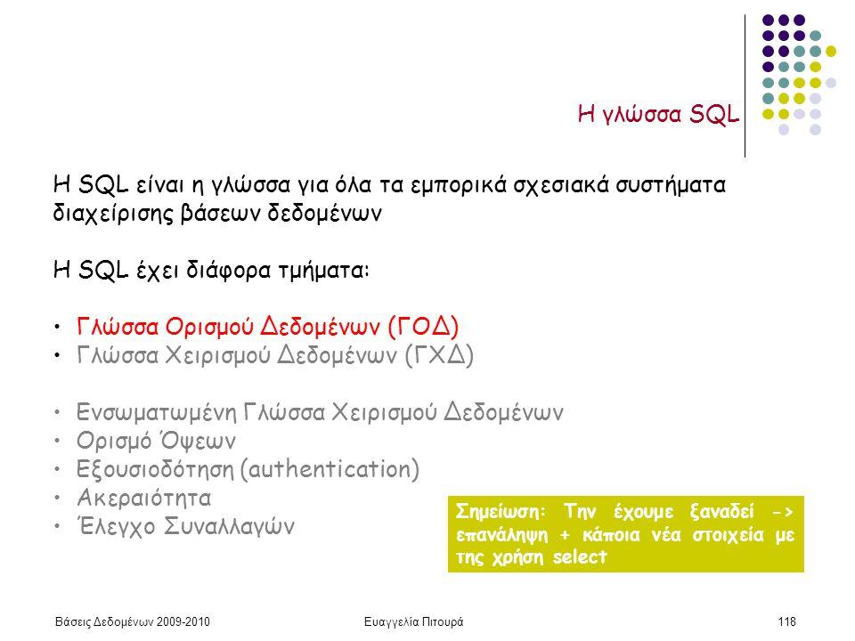 Βάσεις Δεδομένων 2009-2010Ευαγγελία Πιτουρά118 Η γλώσσα SQL H SQL είναι η γλώσσα για όλα τα εμπορικά σχεσιακά συστήματα διαχείρισης βάσεων δεδομένων H SQL έχει διάφορα τμήματα: Γλώσσα Ορισμού Δεδομένων (ΓΟΔ) Γλώσσα Χειρισμού Δεδομένων (ΓΧΔ) Ενσωματωμένη Γλώσσα Χειρισμού Δεδομένων Ορισμό Όψεων Εξουσιοδότηση (authentication) Ακεραιότητα Έλεγχο Συναλλαγών Σημείωση: Την έχουμε ξαναδεί -> επανάληψη + κάποια νέα στοιχεία με της χρήση select