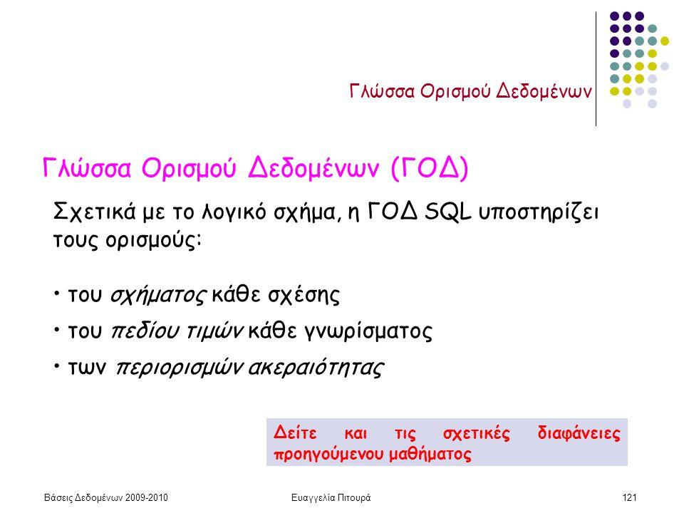 Βάσεις Δεδομένων 2009-2010Ευαγγελία Πιτουρά121 Γλώσσα Ορισμού Δεδομένων Γλώσσα Ορισμού Δεδομένων (ΓΟΔ) Σχετικά με το λογικό σχήμα, η ΓΟΔ SQL υποστηρίζει τους ορισμούς: του σχήματος κάθε σχέσης του πεδίου τιμών κάθε γνωρίσματος των περιορισμών ακεραιότητας Δείτε και τις σχετικές διαφάνειες προηγούμενου μαθήματος