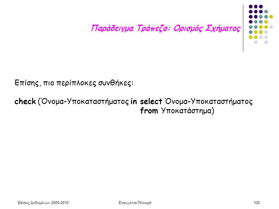 Βάσεις Δεδομένων 2009-2010Ευαγγελία Πιτουρά126 Επίσης, πιο περίπλοκες συνθήκες: check (Όνομα-Υποκαταστήματος in select Όνομα-Υποκαταστήματος from Υποκατάστημα) Παράδειγμα Τράπεζα: Ορισμός Σχήματος