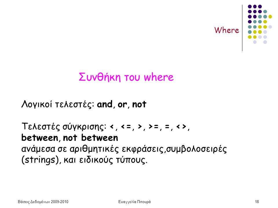 Βάσεις Δεδομένων 2009-2010Ευαγγελία Πιτουρά18 Where Λογικοί τελεστές: and, or, not Τελεστές σύγκρισης:, >=, =, <>, between, not between ανάμεσα σε αριθμητικές εκφράσεις,συμβολοσειρές (strings), και ειδικούς τύπους.