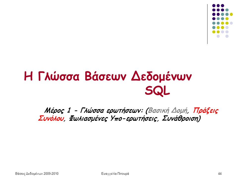Βάσεις Δεδομένων 2009-2010Ευαγγελία Πιτουρά44 Η Γλώσσα Βάσεων Δεδομένων SQL Μέρος 1 - Γλώσσα ερωτήσεων: (Βασική Δομή, Πράξεις Συνόλου, Φωλιασμένες Υπο-ερωτήσεις, Συνάθροιση)