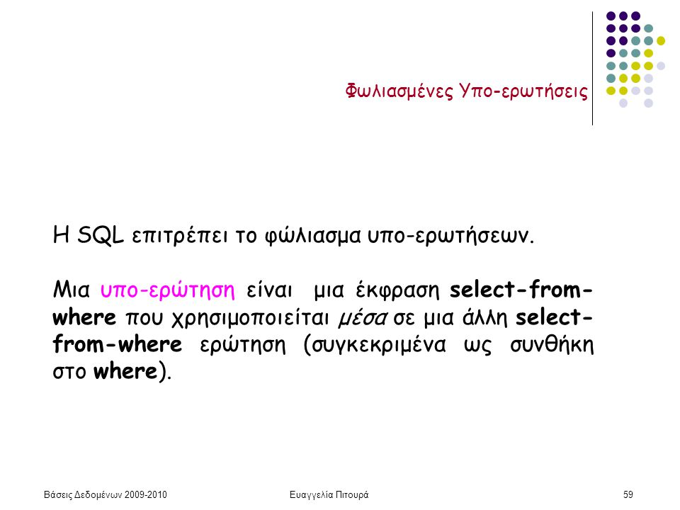 Βάσεις Δεδομένων 2009-2010Ευαγγελία Πιτουρά59 Φωλιασμένες Υπο-ερωτήσεις Η SQL επιτρέπει το φώλιασμα υπο-ερωτήσεων. Μια υπο-ερώτηση είναι μια έκφραση s