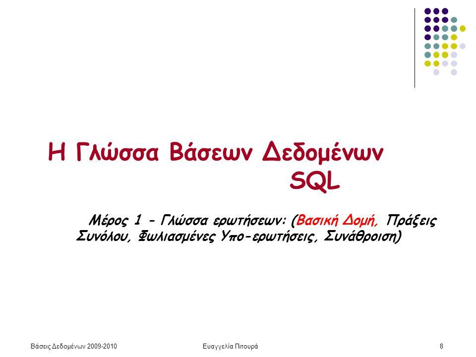 Βάσεις Δεδομένων 2009-2010Ευαγγελία Πιτουρά8 Η Γλώσσα Βάσεων Δεδομένων SQL Μέρος 1 - Γλώσσα ερωτήσεων: (Βασική Δομή, Πράξεις Συνόλου, Φωλιασμένες Υπο-