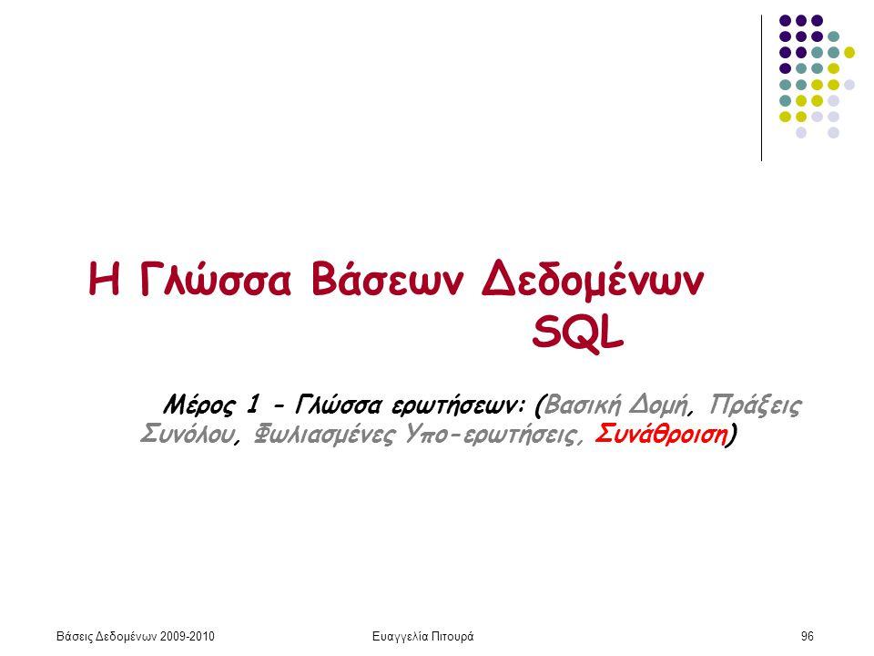 Βάσεις Δεδομένων 2009-2010Ευαγγελία Πιτουρά96 Η Γλώσσα Βάσεων Δεδομένων SQL Μέρος 1 - Γλώσσα ερωτήσεων: (Βασική Δομή, Πράξεις Συνόλου, Φωλιασμένες Υπο-ερωτήσεις, Συνάθροιση)