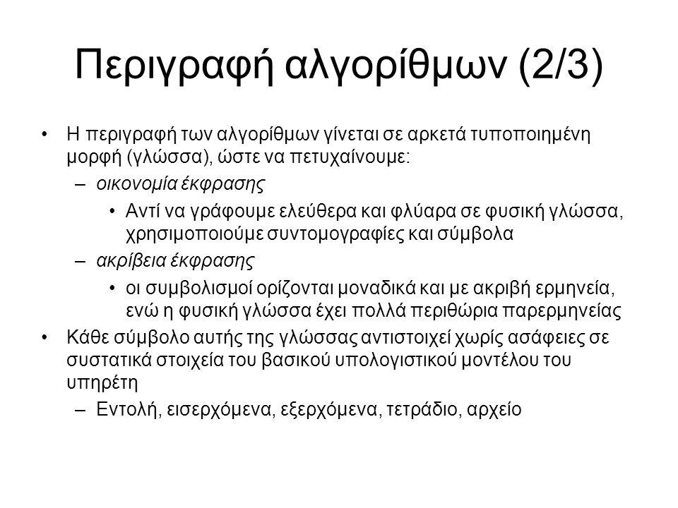 Περιγραφή αλγορίθμων (2/3) Η περιγραφή των αλγορίθμων γίνεται σε αρκετά τυποποιημένη μορφή (γλώσσα), ώστε να πετυχαίνουμε: –οικονομία έκφρασης Αντί να γράφουμε ελεύθερα και φλύαρα σε φυσική γλώσσα, χρησιμοποιούμε συντομογραφίες και σύμβολα –ακρίβεια έκφρασης οι συμβολισμοί ορίζονται μοναδικά και με ακριβή ερμηνεία, ενώ η φυσική γλώσσα έχει πολλά περιθώρια παρερμηνείας Κάθε σύμβολο αυτής της γλώσσας αντιστοιχεί χωρίς ασάφειες σε συστατικά στοιχεία του βασικού υπολογιστικού μοντέλου του υπηρέτη –Εντολή, εισερχόμενα, εξερχόμενα, τετράδιο, αρχείο