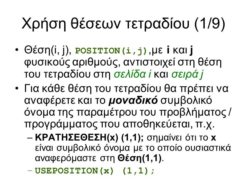Χρήση θέσεων τετραδίου (1/9) Θέση(i, j), POSITION(i,j),με i και j φυσικούς αριθμούς, αντιστοιχεί στη θέση του τετραδίου στη σελίδα i και σειρά j Για κάθε θέση του τετραδίου θα πρέπει να αναφέρετε και το μοναδικό συμβολικό όνομα της παραμέτρου του προβλήματος / προγράμματος που αποθηκεύεται, π.χ.